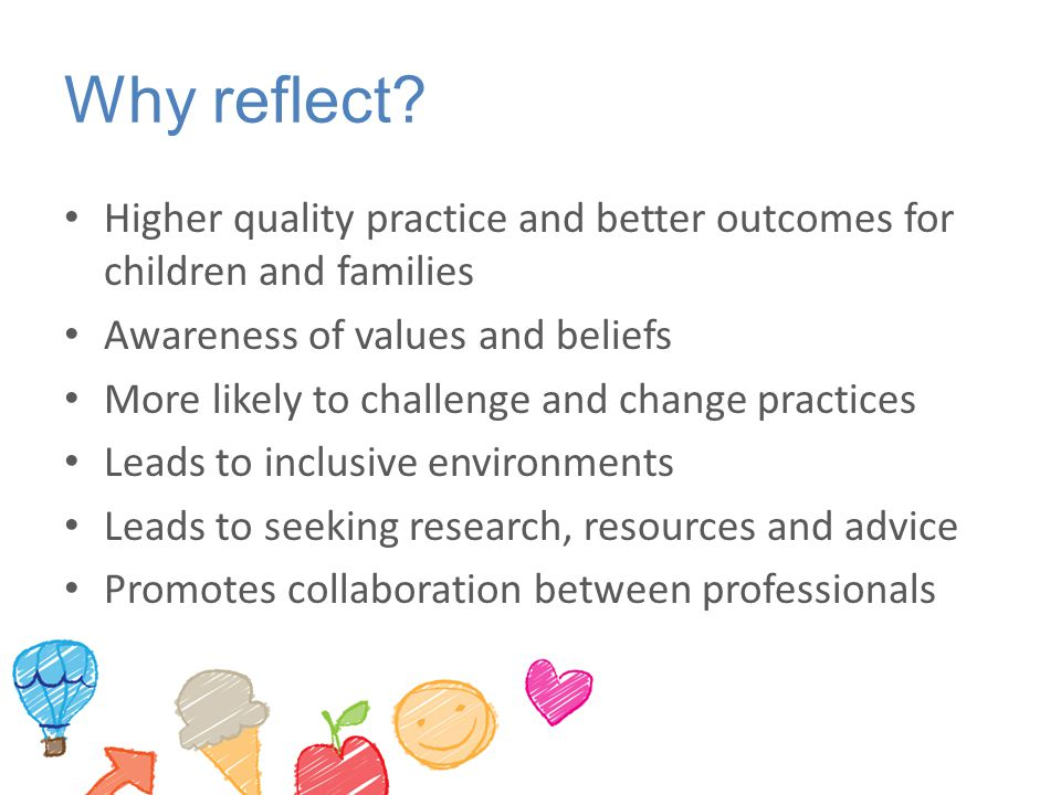 Why reflect Higher quality practice and better outcomes for children and families. Awareness of values and beliefs.