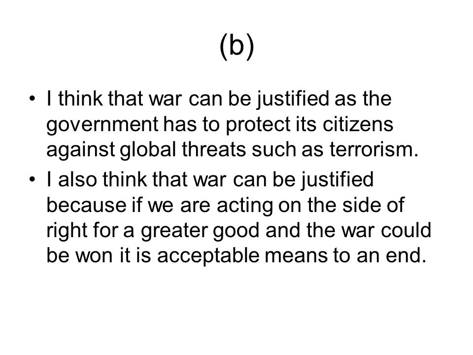 (b) I think that war can be justified as the government has to protect its citizens against global threats such as terrorism.