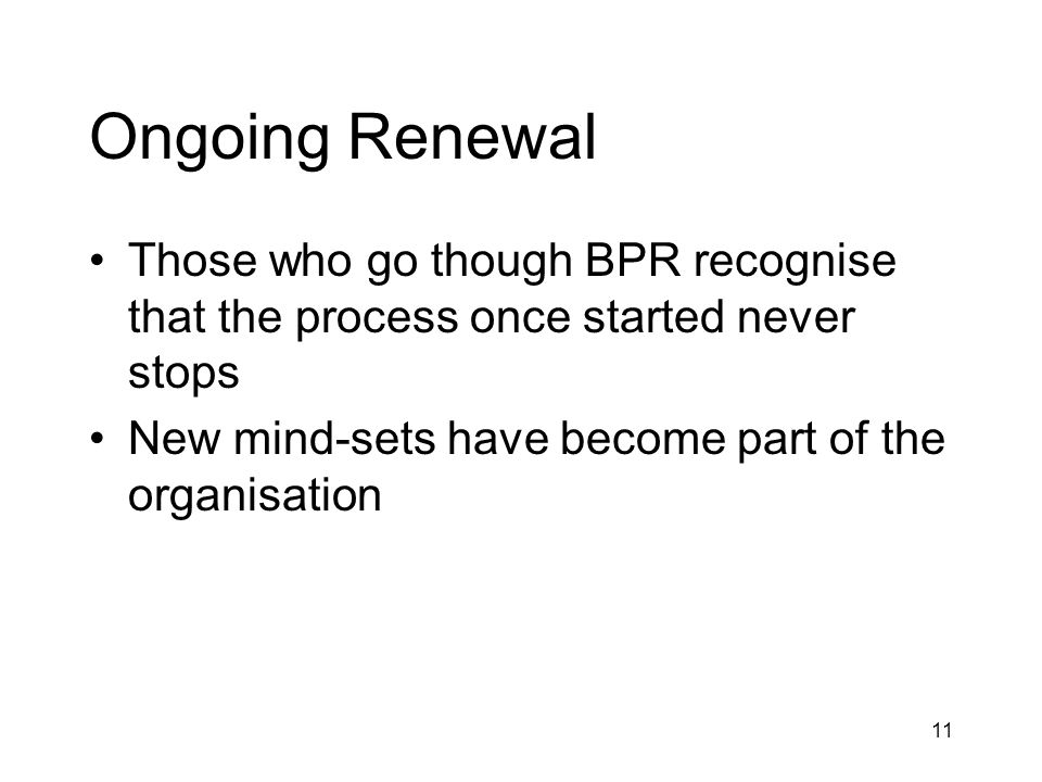 Ongoing Renewal Those who go though BPR recognise that the process once started never stops.
