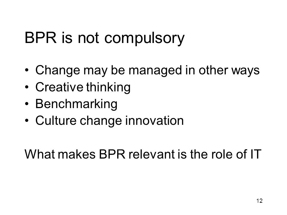BPR is not compulsory Change may be managed in other ways