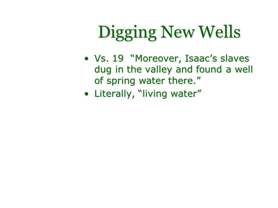 Digging New Wells Vs. 19 Moreover, Isaac's slaves dug in the valley and found a well of spring water there.