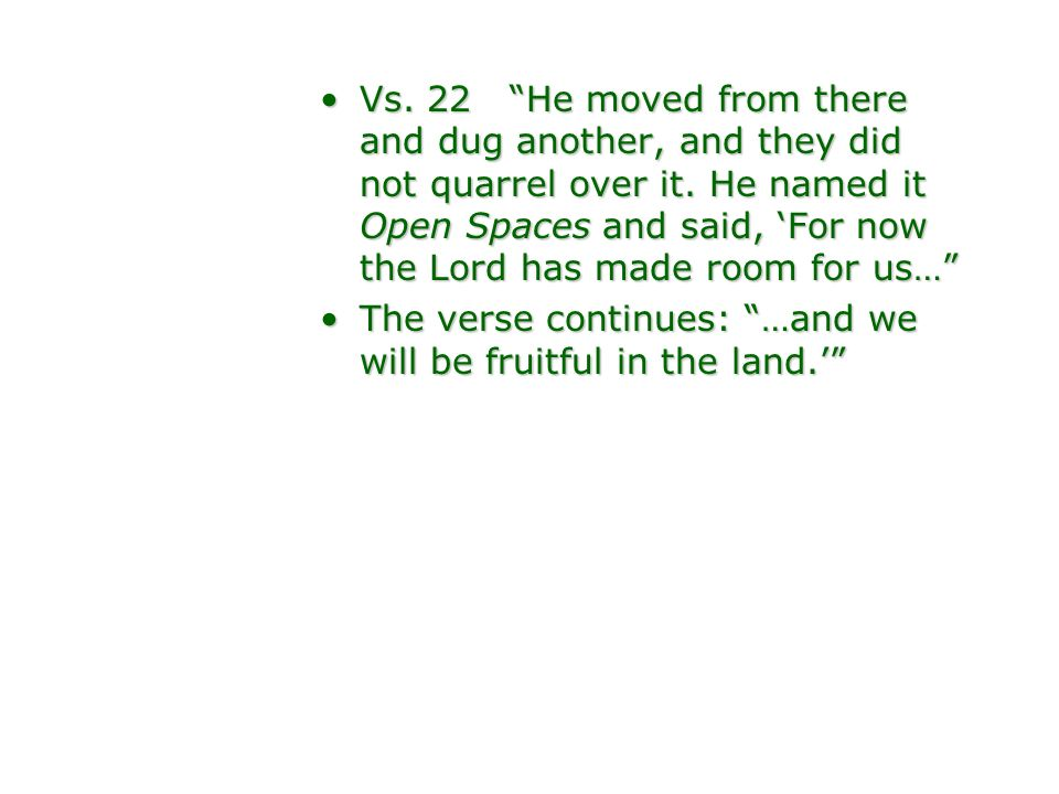 Vs. 22 He moved from there and dug another, and they did not quarrel over it. He named it Open Spaces and said, 'For now the Lord has made room for us…