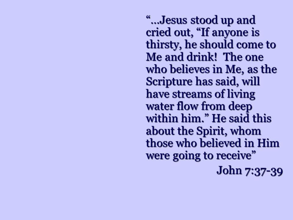 …Jesus stood up and cried out, If anyone is thirsty, he should come to Me and drink! The one who believes in Me, as the Scripture has said, will have streams of living water flow from deep within him. He said this about the Spirit, whom those who believed in Him were going to receive
