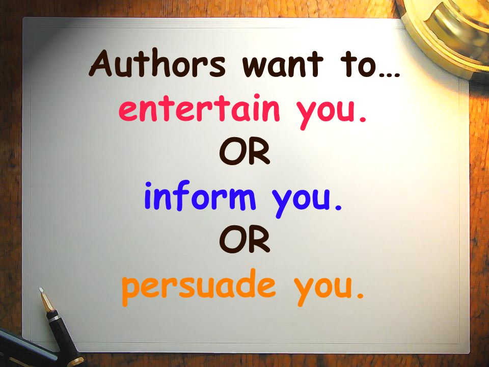 Authors want to… entertain you. OR inform you. OR persuade you.
