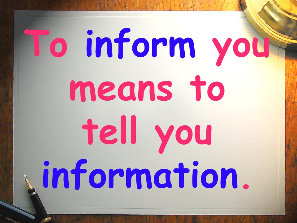 To inform you means to tell you information.