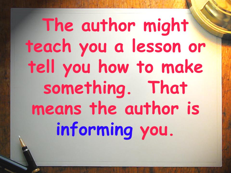 The author might teach you a lesson or tell you how to make something