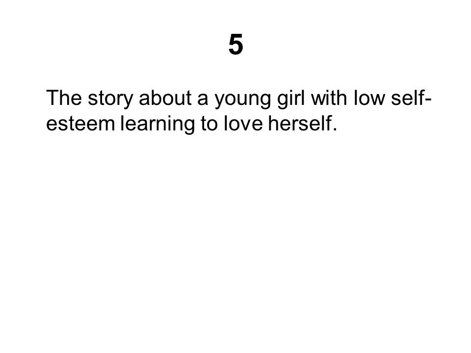 5 The story about a young girl with low self-esteem learning to love herself.