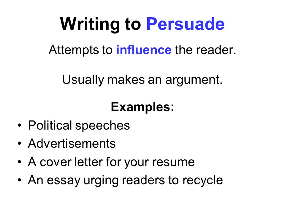 Writing to Persuade Attempts to influence the reader.