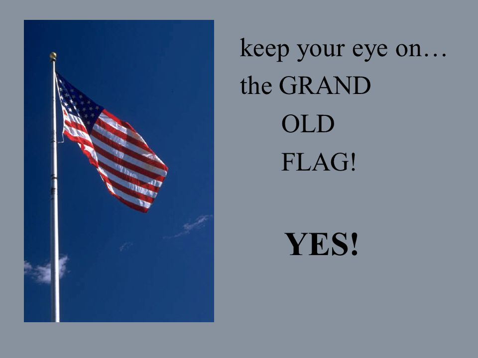 keep your eye on… the GRAND OLD FLAG! YES!