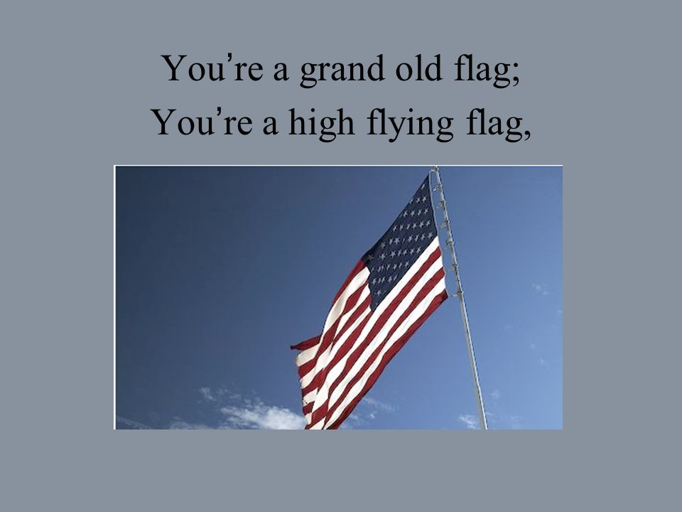 You're a grand old flag; You're a high flying flag,