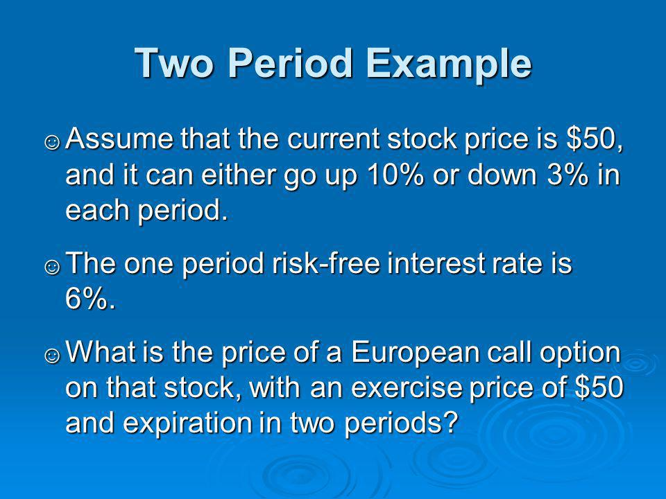 Two Period Example Assume that the current stock price is $50, and it can either go up 10% or down 3% in each period.