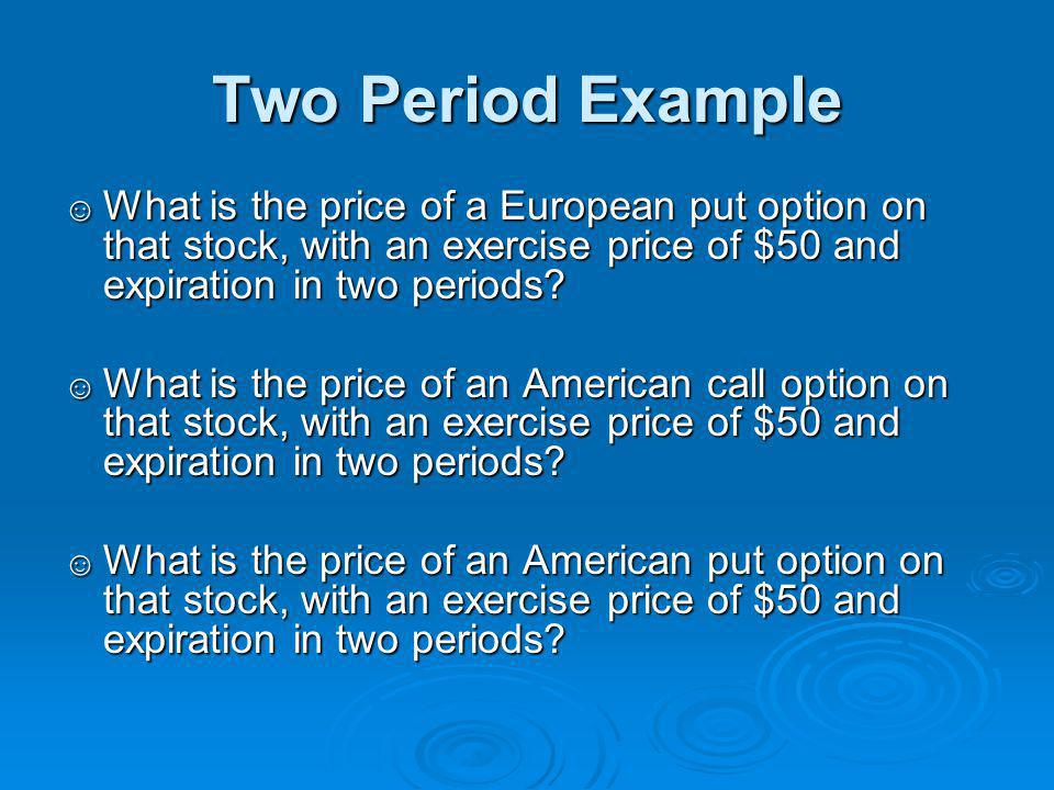 Two Period Example What is the price of a European put option on that stock, with an exercise price of $50 and expiration in two periods