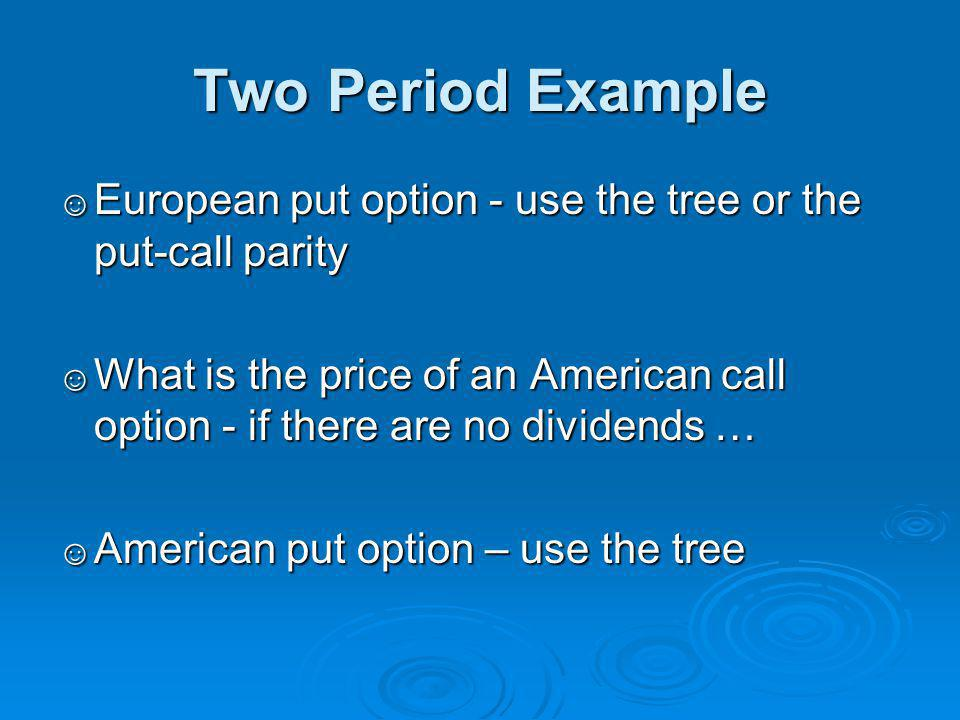 Two Period Example European put option - use the tree or the put-call parity.