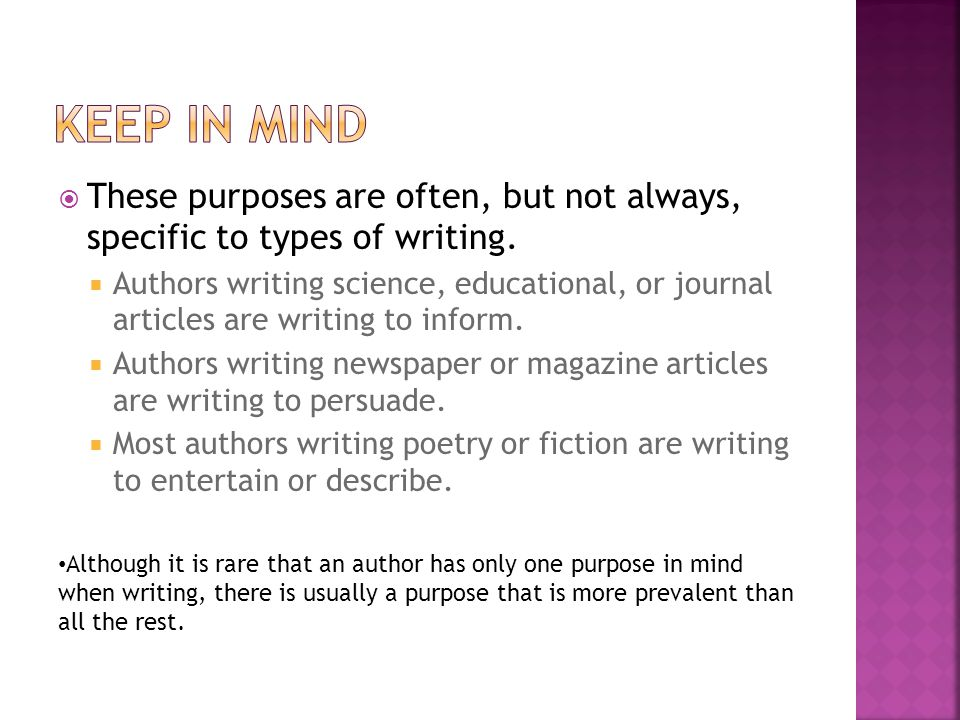 Keep in mind These purposes are often, but not always, specific to types of writing.