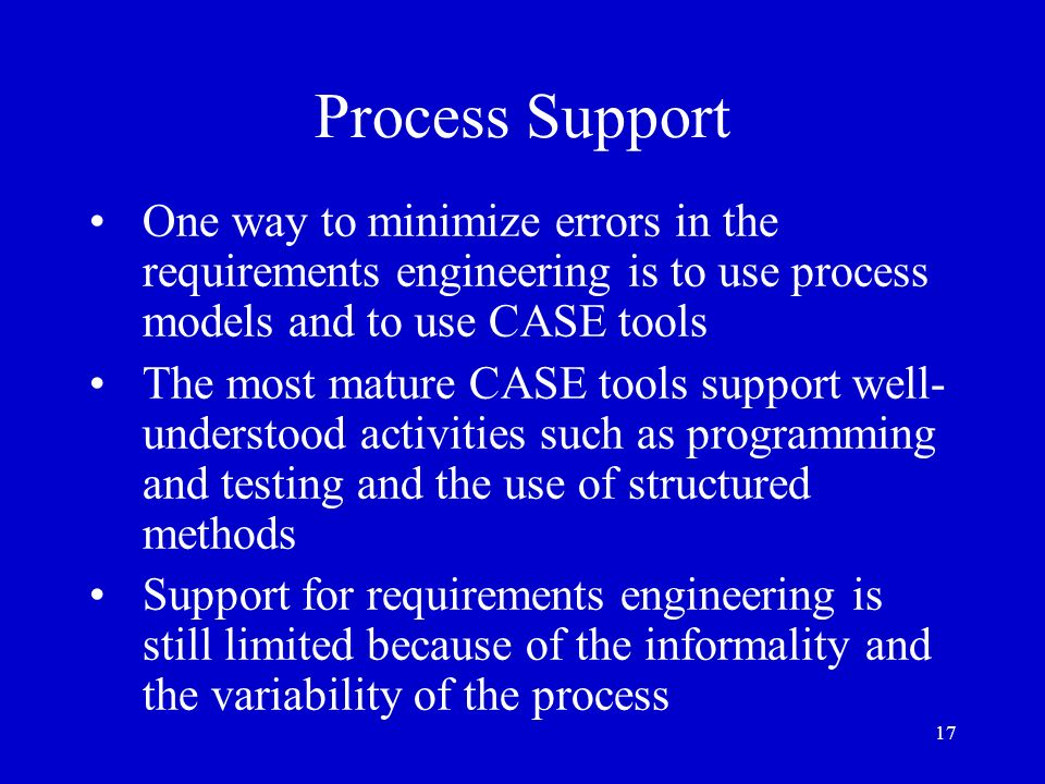 Process SupportOne way to minimize errors in the requirements engineering is to use process models and to use CASE tools.