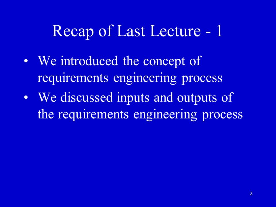 Recap of Last Lecture - 1 We introduced the concept of requirements engineering process.