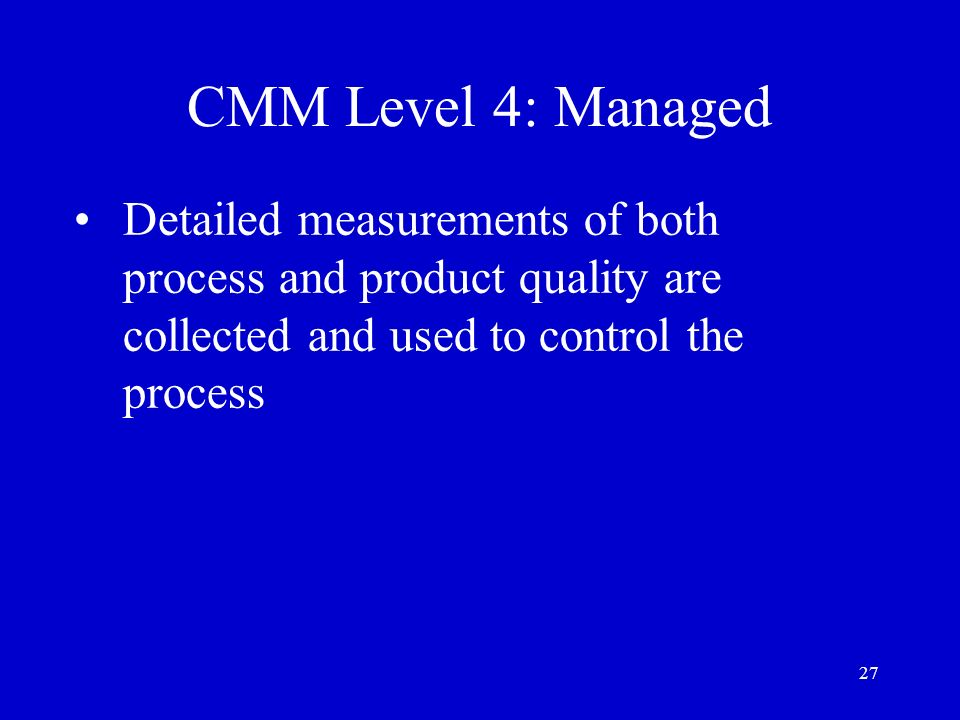 CMM Level 4: Managed Detailed measurements of both process and product quality are collected and used to control the process.