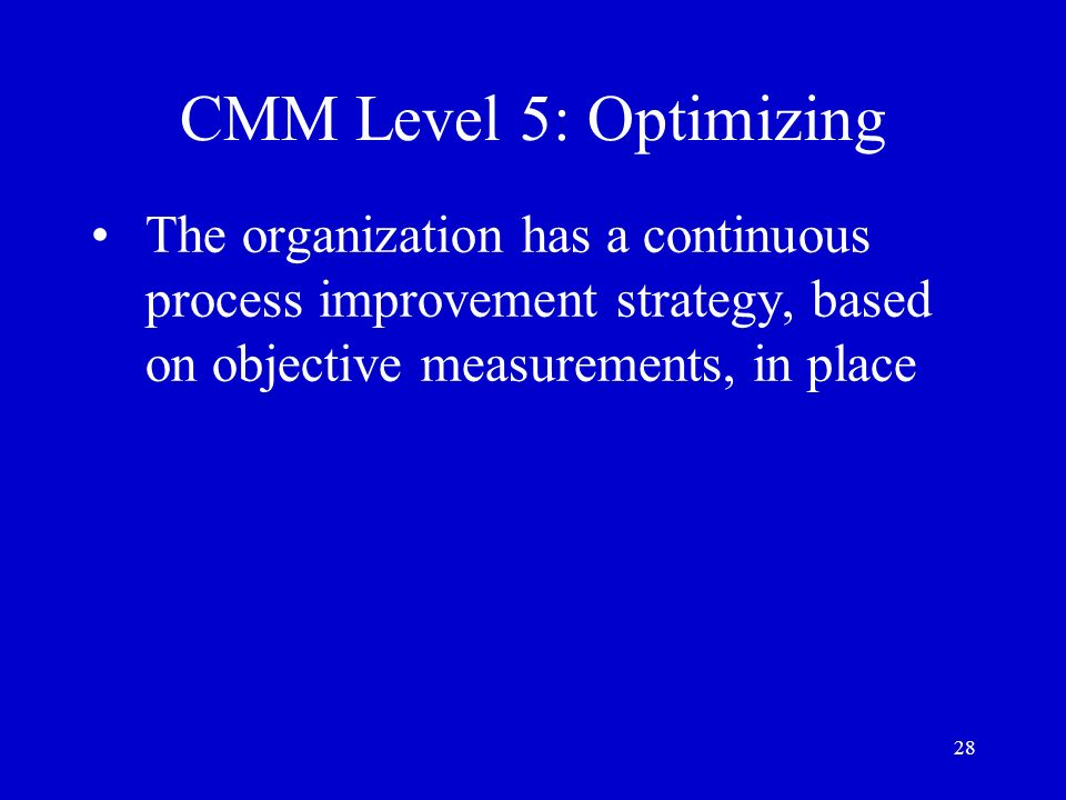 CMM Level 5: Optimizing The organization has a continuous process improvement strategy, based on objective measurements, in place.