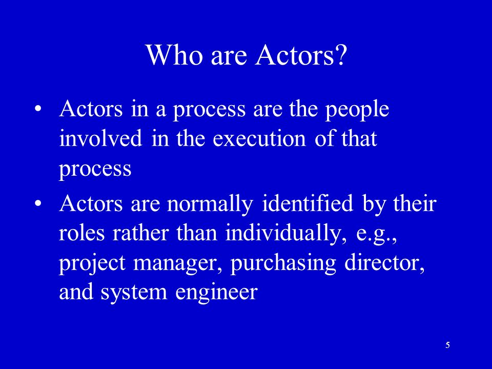 Who are Actors Actors in a process are the people involved in the execution of that process.