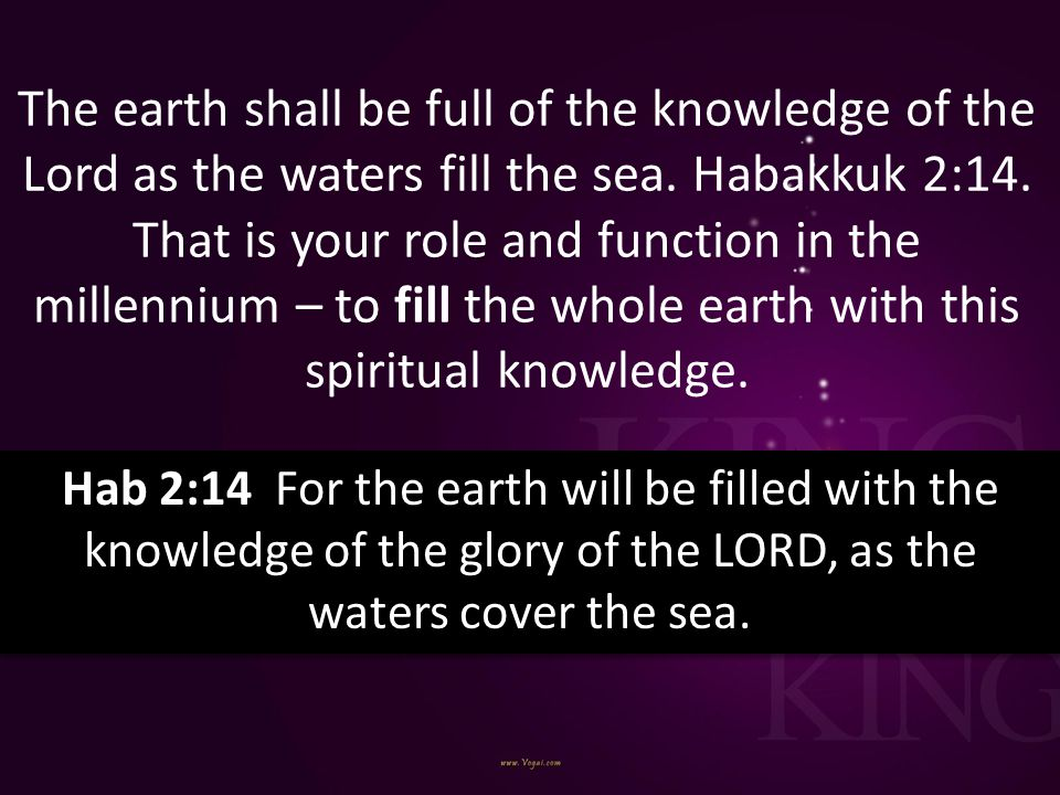 The earth shall be full of the knowledge of the Lord as the waters fill the sea. Habakkuk 2:14. That is your role and function in the millennium – to fill the whole earth with this spiritual knowledge.