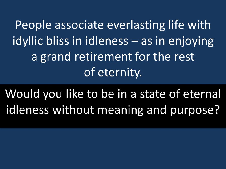People associate everlasting life with idyllic bliss in idleness – as in enjoying a grand retirement for the rest of eternity.