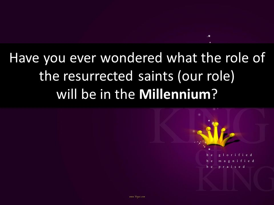 Have you ever wondered what the role of the resurrected saints (our role) will be in the Millennium