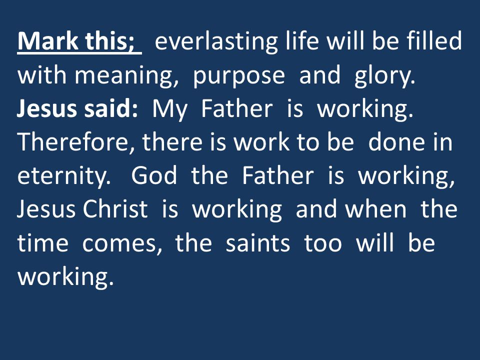 Mark this; everlasting life will be filled with meaning, purpose and glory.