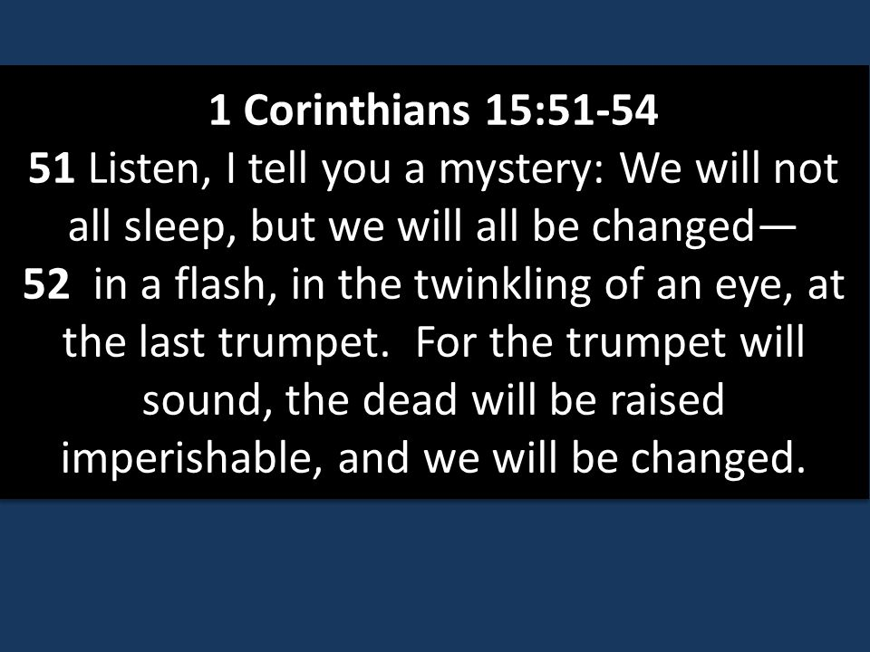 1 Corinthians 15:51-54 51 Listen, I tell you a mystery: We will not all sleep, but we will all be changed— 52 in a flash, in the twinkling of an eye, at the last trumpet.