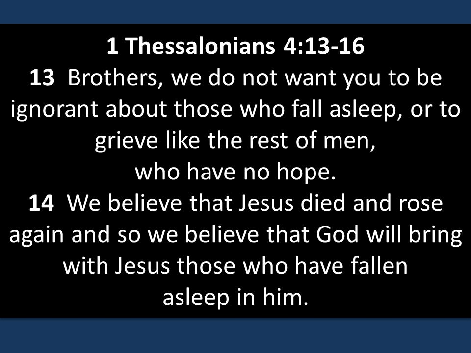 1 Thessalonians 4:13-16 13 Brothers, we do not want you to be ignorant about those who fall asleep, or to grieve like the rest of men, who have no hope.