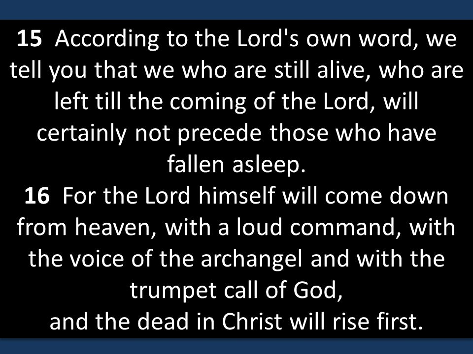 15 According to the Lord s own word, we tell you that we who are still alive, who are left till the coming of the Lord, will certainly not precede those who have fallen asleep.