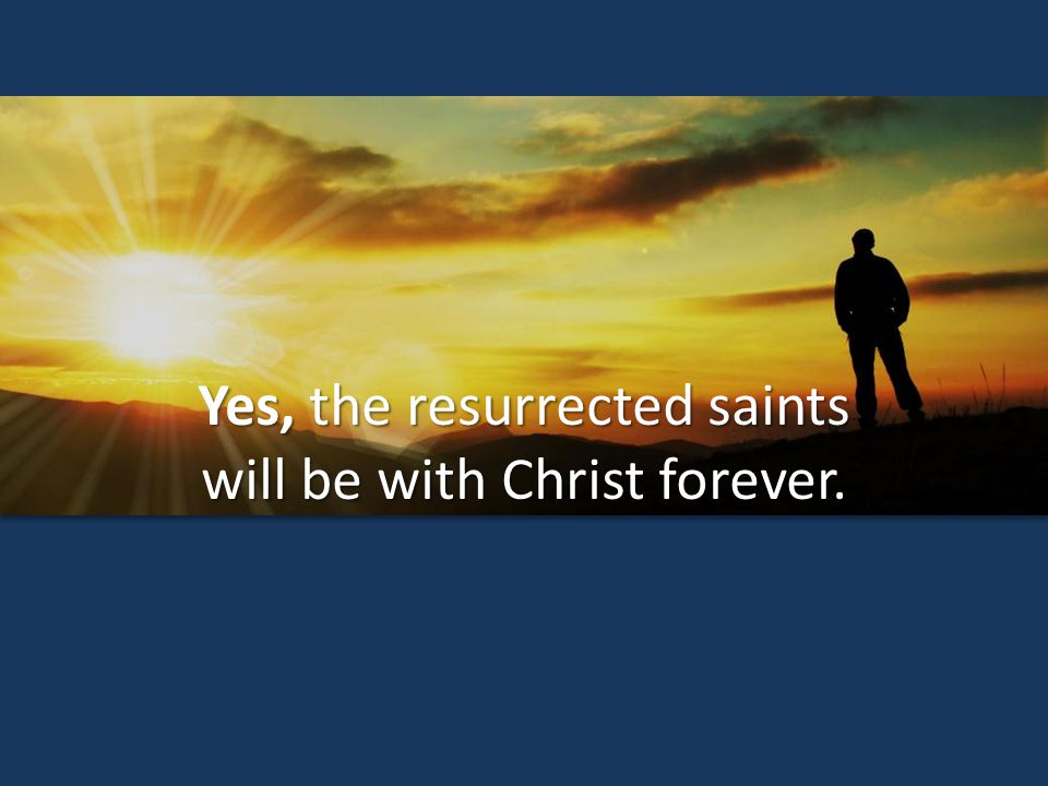 Yes, the resurrected saints will be with Christ forever.