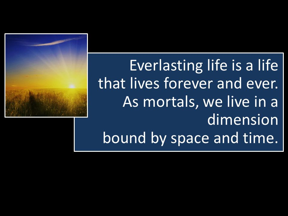 Everlasting life is a life that lives forever and ever