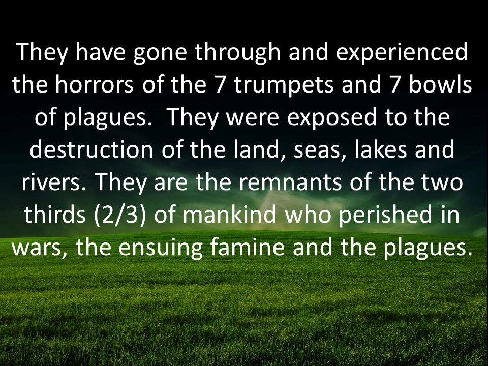 They have gone through and experienced the horrors of the 7 trumpets and 7 bowls of plagues.