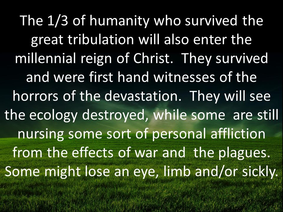 The 1/3 of humanity who survived the great tribulation will also enter the millennial reign of Christ.