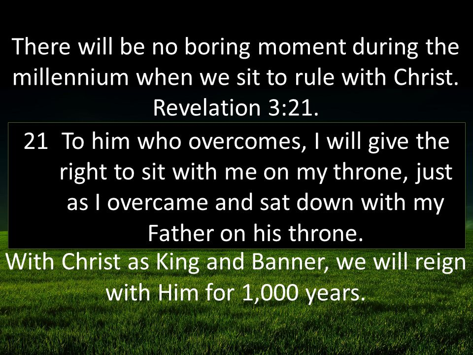 To him who overcomes, I will give the right to sit with me on my throne, just as I overcame and sat down with my Father on his throne.