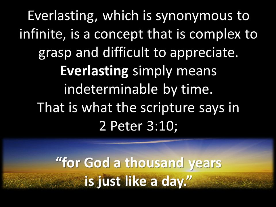 Everlasting, which is synonymous to infinite, is a concept that is complex to grasp and difficult to appreciate.