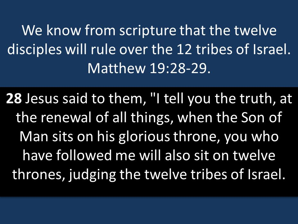We know from scripture that the twelve disciples will rule over the 12 tribes of Israel. Matthew 19:28-29.