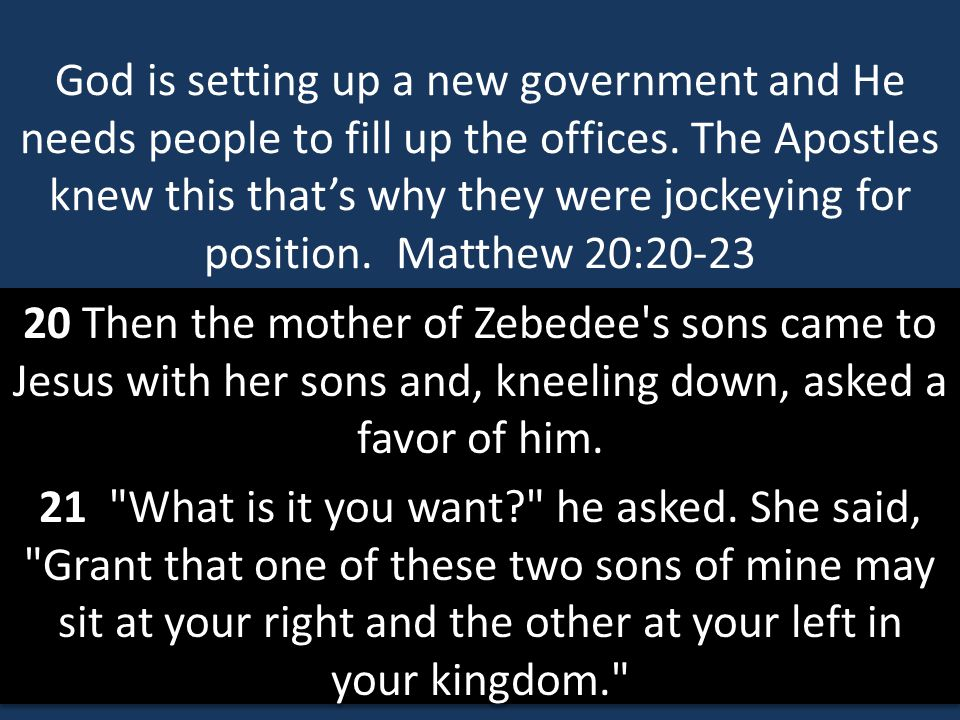 God is setting up a new government and He needs people to fill up the offices. The Apostles knew this that's why they were jockeying for position. Matthew 20:20-23