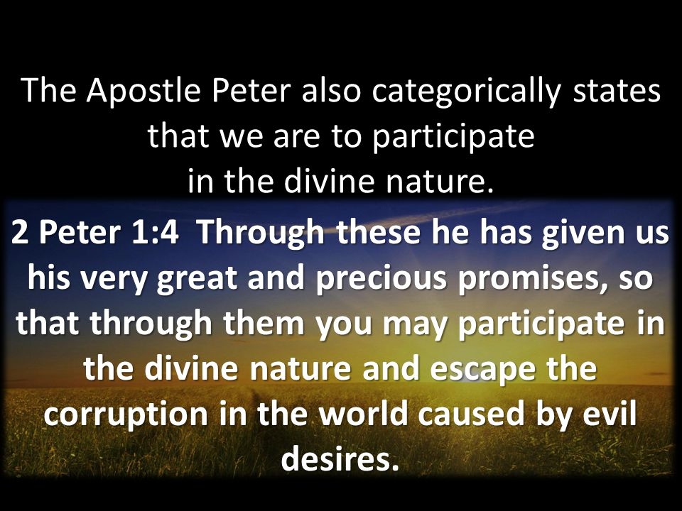 The Apostle Peter also categorically states that we are to participate in the divine nature.