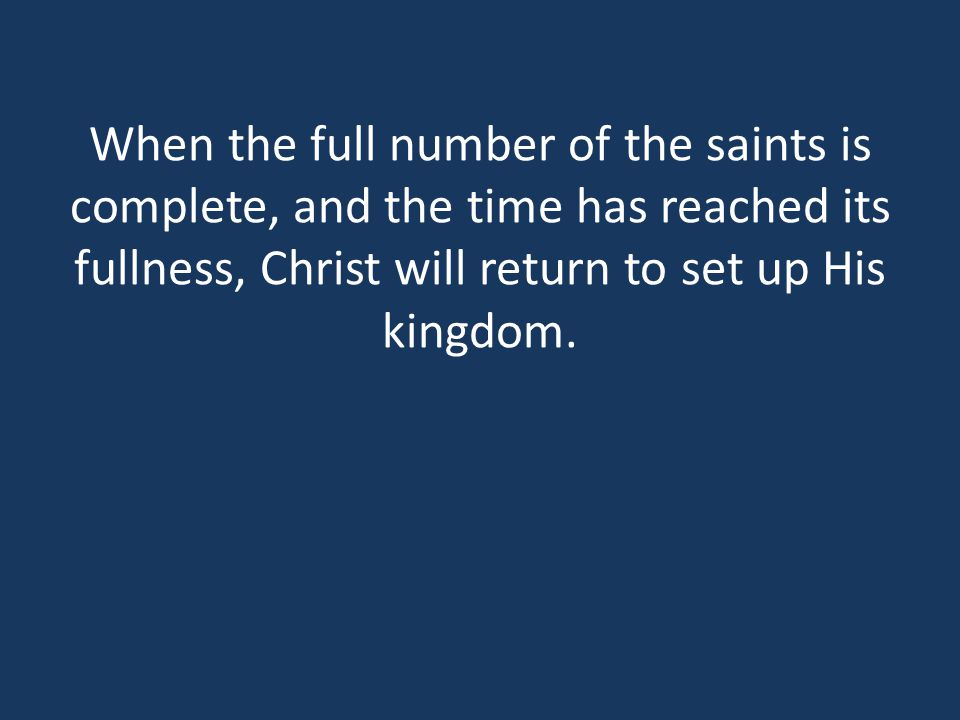 When the full number of the saints is complete, and the time has reached its fullness, Christ will return to set up His kingdom.