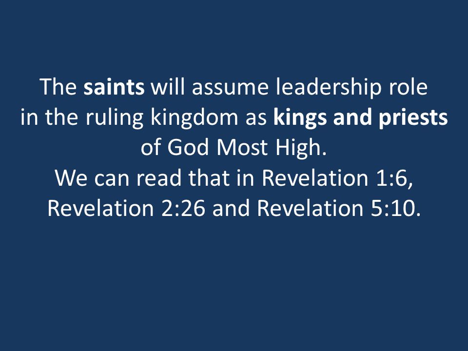 The saints will assume leadership role in the ruling kingdom as kings and priests of God Most High.