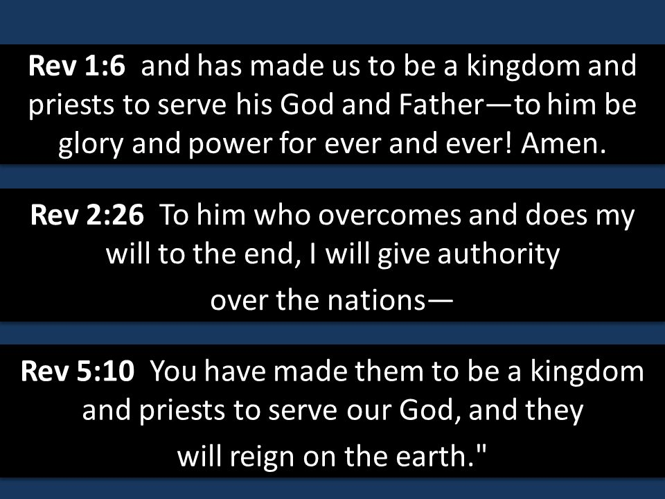 Rev 1:6 and has made us to be a kingdom and priests to serve his God and Father—to him be glory and power for ever and ever! Amen.