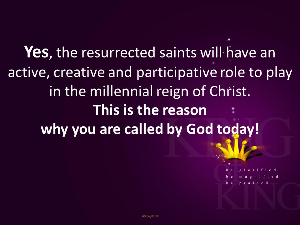 Yes, the resurrected saints will have an active, creative and participative role to play in the millennial reign of Christ.