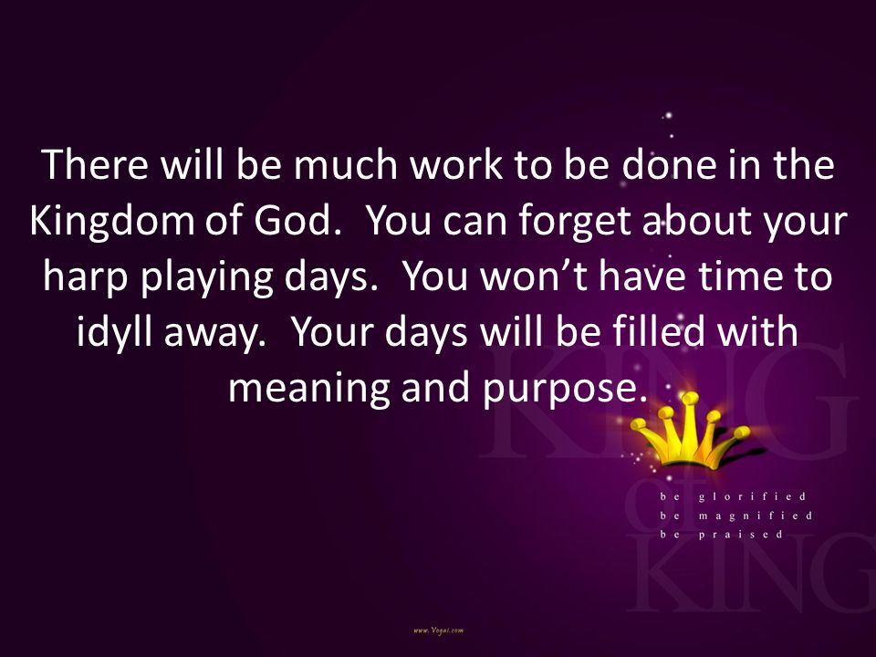 There will be much work to be done in the Kingdom of God