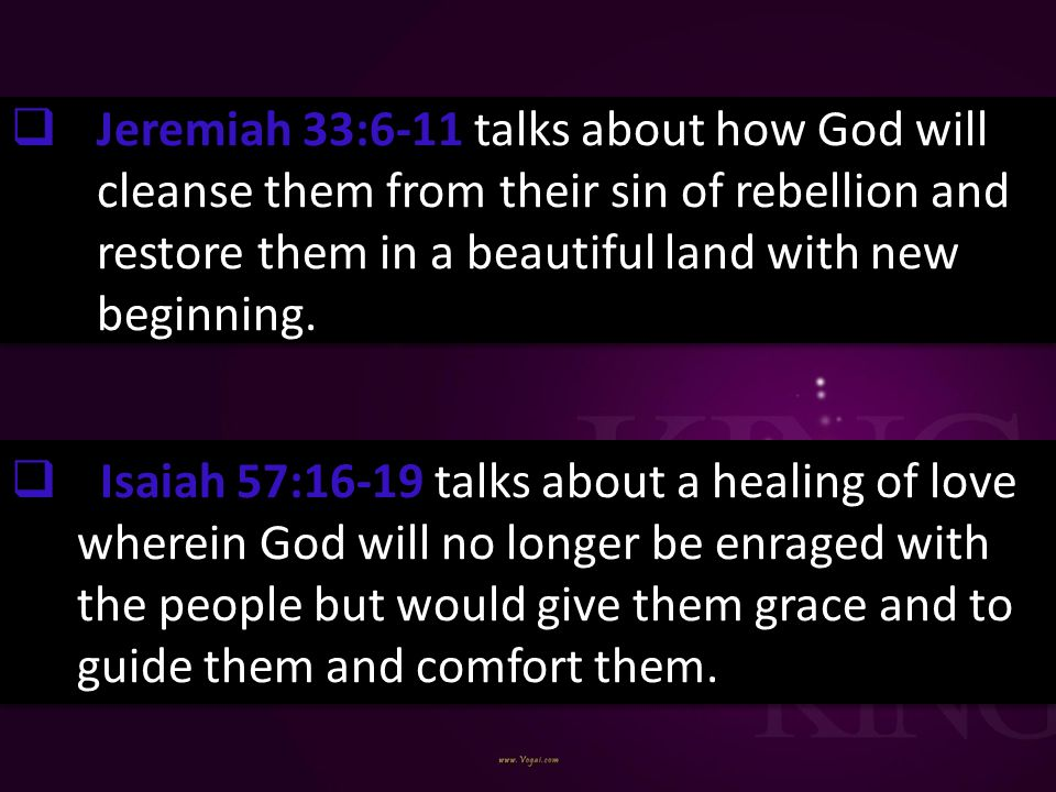 Jeremiah 33:6-11 talks about how God will cleanse them from their sin of rebellion and restore them in a beautiful land with new beginning.
