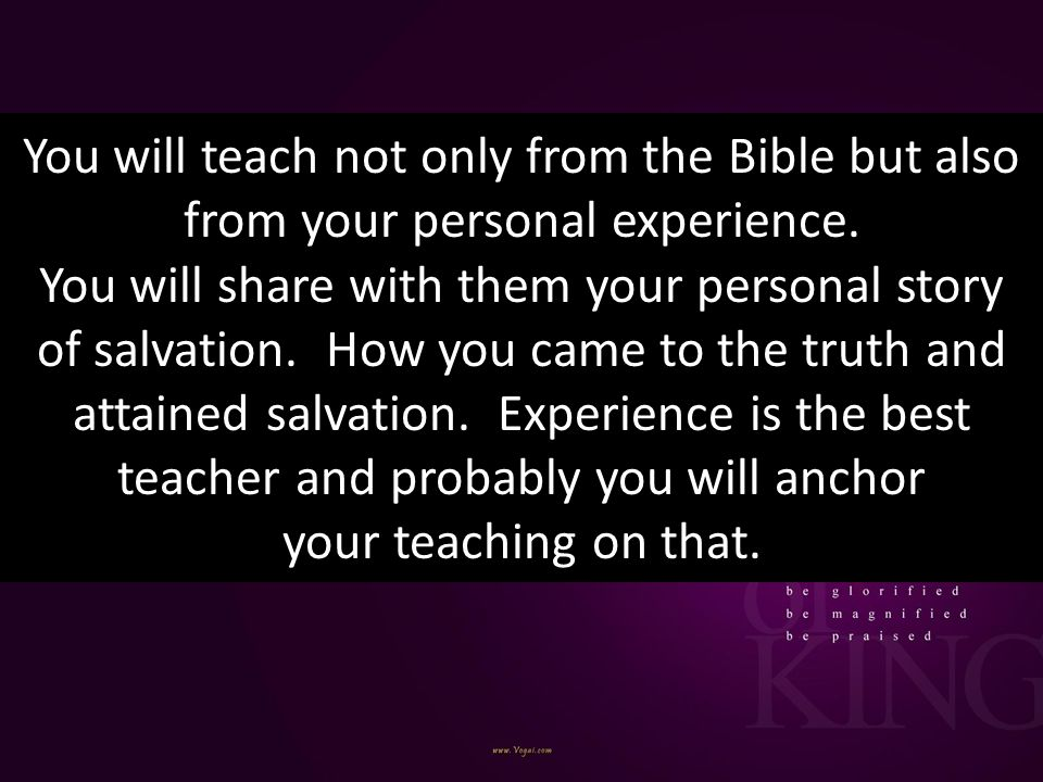 You will teach not only from the Bible but also from your personal experience.