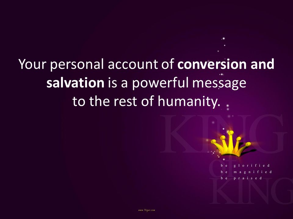 Your personal account of conversion and salvation is a powerful message to the rest of humanity.