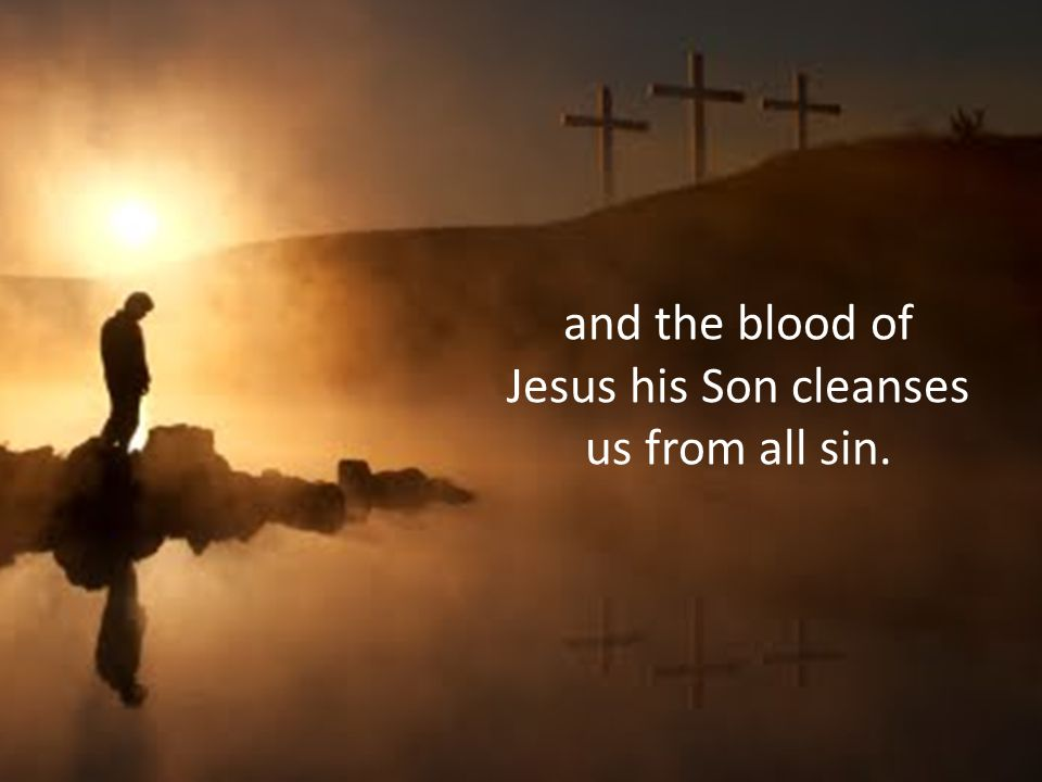 and the blood of Jesus his Son cleanses us from all sin.
