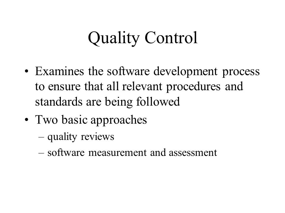 Quality Control Examines the software development process to ensure that all relevant procedures and standards are being followed.