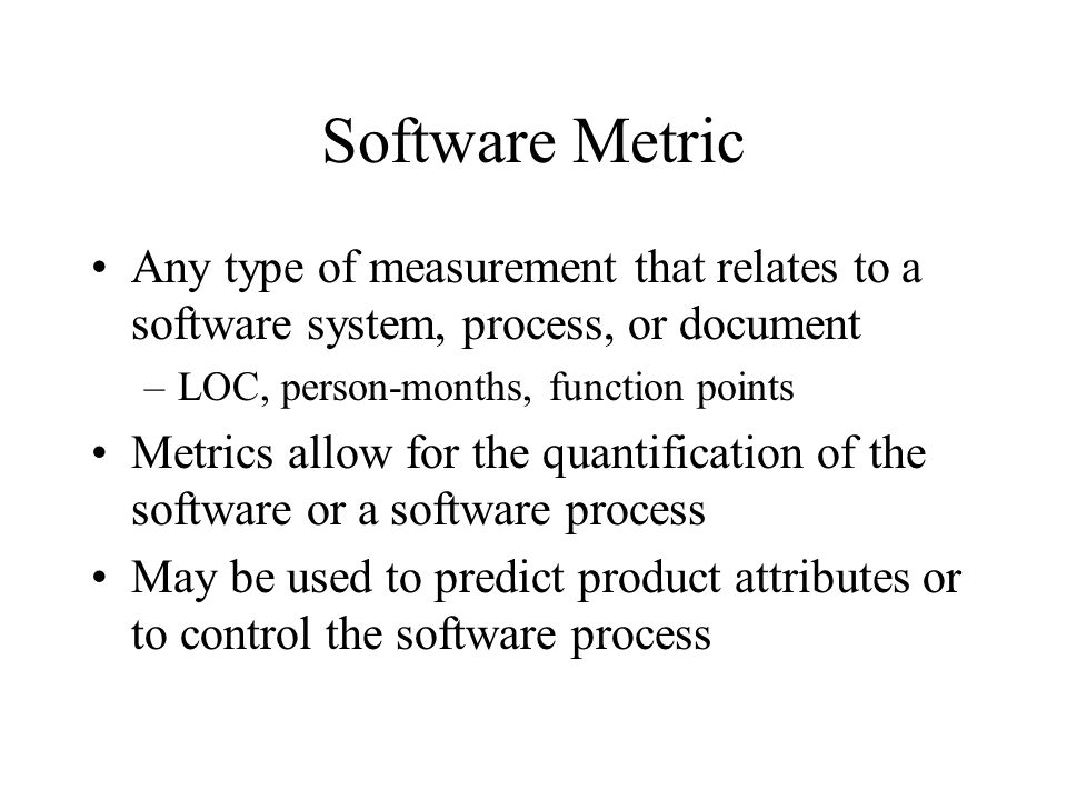 Software Metric Any type of measurement that relates to a software system, process, or document. LOC, person-months, function points.